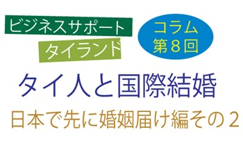 ビジネスサポートタイランドコラム第8回は、「タイ人と国際結婚 日本で先に婚姻届け編その2」について