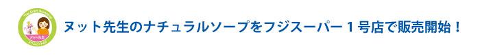 ヌット先生のナチュラルソープをフジスーパー1号店で販売開始!