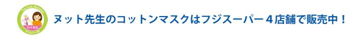 ヌット先生のコットンマスクはフジスーパー4店舗で販売中!