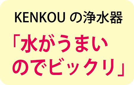 KENKOUの浄水器「水がうまい のでビックリ」