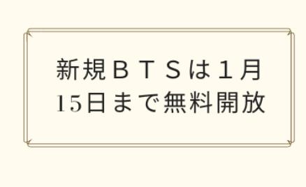新規BTSは1月15日まで無料開放