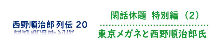 閑話休題 特別編(2)東京メガネと西野順治郎氏