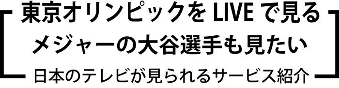 東京オリンピックをLIVEで見る、 メジャーの大谷選手も見たい 、日本のテレビが見られるサービス紹介