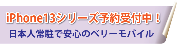iPhone13シリーズ予約受付中! 日本人常駐で安心のベリーモバイル